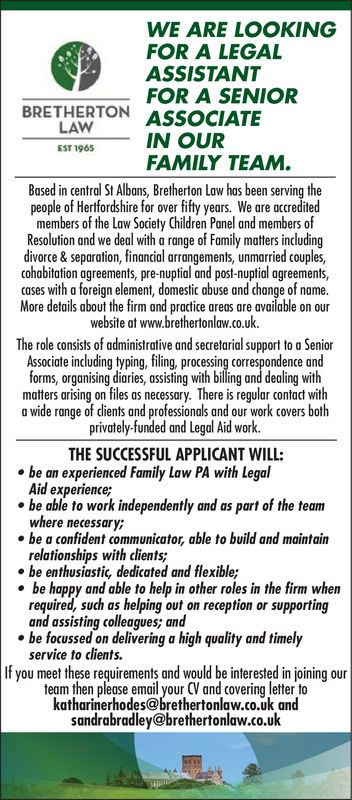 WE ARE LOOKINGFOR A LEGALASSISTANTFOR A SENIORBRETHERTON ASSOCIATELAWES1965IN OURFAMILY TEAM.Based in central St Albans, Bretherton Law has been serving thepeople of Hertfordshire for over fifty years. We are acreditedmembers of the Law Society Children Panel and members ofResolution and we deal with a range of Family matters includingdivorce & separation, financial arrangements, unmarried couples,cohabitation agreements, pre-nuptial and post-nuptial agreementscases with a foreign element, domstc abe and change of name.More details about the firm and practice areas are available on ourwebsite at www.brethertonlaw.co.uk.The role consists of administrative and secretarial support to a SeniorAssociate including typing, filing, processing correspondence andforms, organising diaries, assisting with billing and dealing withmatters arising on files as necessary. There is regular coa witha wide range of dients and professionals and our work covers bothprivately-funded and Legal Aid work.THE SUCCESSFUL APPLICANT WILL:be an experienced Family Law PA with LegolAid experience;where necessary;relationships with clients,be able to work independently and as part of the team. be a confident communicator, able to build and maintain.be enthusiastic, dedicated and flexible;be happy and able to help in other roles in the firm whenrequired, such as helping out on reception or supportingand assisting colleagues; and. be focussed on delivering a high quality and timelyservice to clients.If you meet these requirements and would be interested in joining ourteam then please email your CV and covering letter tokatharinerhodes@brethertonlaw.co.uk andsandrabradley@brethertonlaw.co.uk