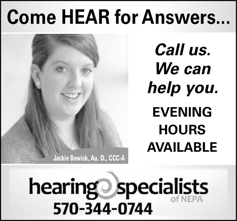 Come HEAR for Answers.Call us.We canhelp you.EVENINGHOURSAVAILABLEJackie Bewick, Au. D., CCC-Ahearingospecialistsof NEPA570-344-0744