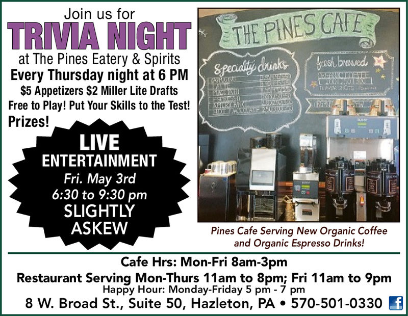 Join us forat The Pines Eatery & SpiritsEvery Thursday night at 6 PM$5 Appetizers $2 Miller Lite DraftsFree to Play! Put Your Skills to the Test! RRPrizes!LIVEENTERTAINMENTFri. May 3rd6:30 to 9:30 pmSLIGHTLYASKEWPines Cafe Serving New Organic Coffeeand Organic Espresso Drinks!Cafe Hrs: Mon-Fri 8am-3pmRestaurant Serving Mon-Thurs 11am to 8pm; Fri 11am to 9pmHappy Hour: Monday-Friday 5 pm 7 pm8 W. Broad St., Suite 50, Hazleton, PA·570-501-0330