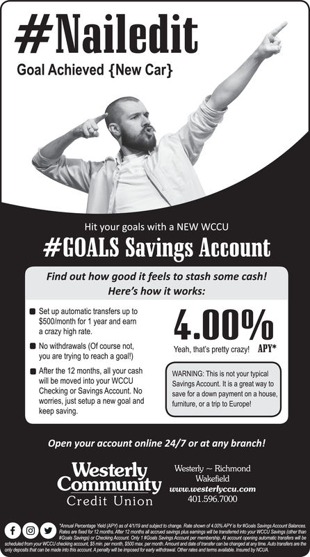 #NaileditGoal Achieved (New CarhHit your goals with a NEW WCCU#GOALS Savings AccountFind out how good it feels to stash some cash!Here's how it works:Set up automatic transfers up to$500/month for 1 year and eanma crazy high rate.No withdrawals (Of course not,you are trying to reach a goal!)After the 12 months, all your cashwill be moved into your WCCUChecking or Savings Account. Noworries, just setup a new goal andkeep savingYeah, that's pretty crazy! APY*WARNING: This is not your typicalsave for a down payment on a housefurniture, or a trip to Europe!Open your account online 24/7 or at any branch!Westerly,utiehieCommunity www.westerlyccu.comWesterly RichmondCredit Union401.596.7000Rales are faed for 12 months. After 12 months all accrued savings plus eamings will be transtened into your WCCU Savings (other thanaGoals Sangs)  Ceding Acourt. Only 1 SGots SawgsAcourt per membershi. At accout opringakmuitasins wil bescheduled from your WCCU checking account. $5 min per month, $500 max per month Amount and date of ranfer can be charged at any time Auto ransfers are theonly deposits that can be made indo this acpount A penaty ll bo imposed for eary withdrawal Other rates and erms available Insured by NCLIA