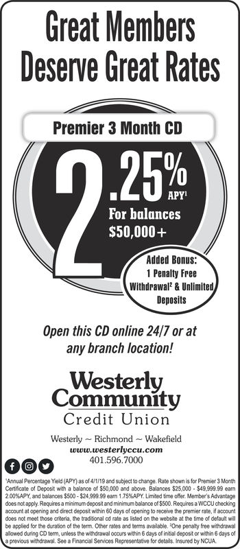 Great MembersDeserve Great RatesPremier 3 Month CDAPY'For balances$50,000+Added Bonus:1 Penalty FreeWithdrawal & UnlimitedDepositsOpen this CD online 24/7 or atany branch location!WesterlyCommunityCredit UnionWesterly Richmond-Wakefieldwww.westerlyccu.com401.596.7000Annual Percentage Yieid (APY) as of 4/1/19 and subject to change. Rate shown is for Premier 3 MonthCertficate of Deposit with a balance of $50,000 and above. Balances $25,000 $49.999.99 eam200%APY, and balances S500-$24.999.99 eam 1.75%APY. Limited time offer. Member's Advantagedoes not apply. Requires a minimum deposit and minimum balanoe of $500. Requires a WCCU checkingaccount at opening and direct deposit within 60 days of opening to receive the premier rate, if accountdoes not meet those crteria, the traditional cd rate as listed on the website at the time of default willbe applied for the duration of the term. Other rates and berms available. One penaity free withdrawalallowed during CD term, unless the withdrawal oocurs within 6 days of initial deposit or within 6 days ofa previous withdrawal, See a Financial Services Representative for details. Insured by NCUA