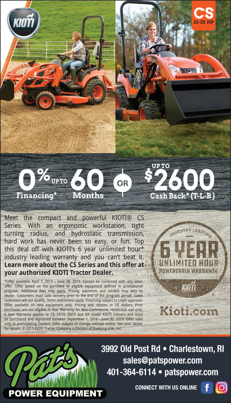 CSKOT22-25 HPUP TO90% 60 $2600UPTOORCash Back (T-L-B)FinancingMonMeet the compact and powerful KIOTI® CSSeries. With an ergonomic workstation, tightY LEturning radius, and hydrostatic transmission,hard work has never been so easy, or fun. Topthis deal off with KIOTI's 6 year unlimited hour*industry leading warranty and you can't beat it.Learn more about the CS Series and this offer at-li u N LIMITED HOURyour authorized KIOTI Tractor Dealer.POWERTRRIN WARRENTYOffer available Apri 1, 2019 june 30, 2019. Cannot be combined with any otheroffer. Offer based on the purchase of eligible equipment defined in promotionalprogram Additional fees may apply. Pricing, payments and models may vary bydealer. Customers must take delivery prior to the end of the program periodcustomers will not qualy. Somme restrictions apply Financing subject to credit approvalOffer available on new equipment only. Pricing and rebates in US dollars Priorpurchases are not eigible. 6 Year Warranty for Non-Commercial, residential use only6 Year Warranty applies to CS, CK10, DK10 and NX model KJOTI tractors and mustbe purchased and registered between September 1, 2016-june 30, 2019. Offer validonly at participating Dealers. Offer subject to change without notice. See your dealerfor details. © 2019 KOTI Tractor Company a DivisionalDaedocg-USA,Inc .3992 Old Post Rd Charlestown, RIsales@patspower.com401-364-6114 patspower.comCONNECT WITH US ONLINE fOPOWER EQUIPMENT