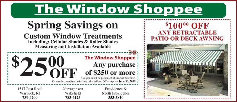 The Window ShoppeSpring Savings on$10000 OFFANY RETRACTABLECustom Window TreatmentsIncluding: Cellular Shades & Roller ShadesMeasuring and Installation AvailablePATIO OR DECK AWNING!The Window ShoppAny purchaseof $250 or moreupon must be presented at time of purchase.Cannot be combined with any other offers. Offer expires June 30, 2019Providence &North Providence353-58101517 Post RoadWarwick, RI739-4200NarragansettWakefield783-6123
