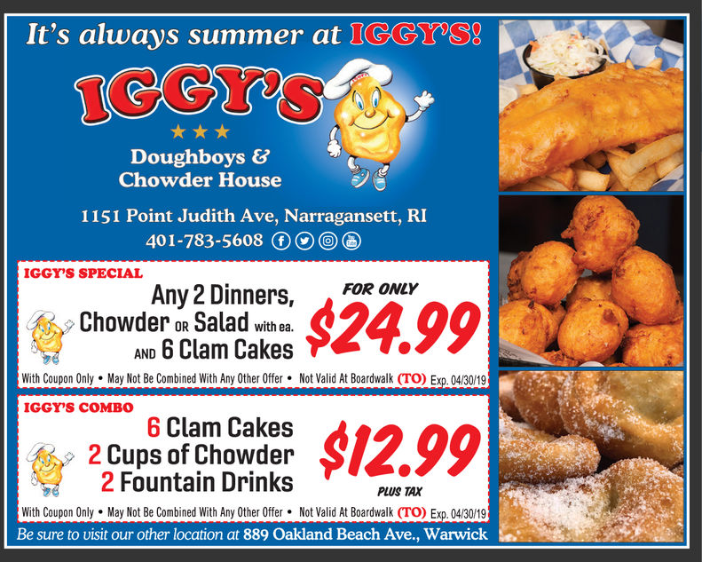 It's always summer at IGGYSDoughboys &Chowder House1151 Point Judith Ave, Narragansett, RI401-783-5608 IGGYS SPECIALAny2 Dinners,Chowder oR Salad with ea.AND 6 Clam Cakes299FOR ONL'With Coupon Only May Not Be Combined With Any Other Offer. Not Valid At Boardwalk (TO) Exp. 04/30/19IGGY'S COMBO6 Clam Cakes2 Cups of Chowder2 Fountain DrinksPLUS TAXWith Coupon Only May Not Be Combined With Any Other Offer . Not Valid At Boardwalk (TO) Exp. 04/30/19Be sure to uisit our other location at 889 Oakland Beach Ave., Warwick