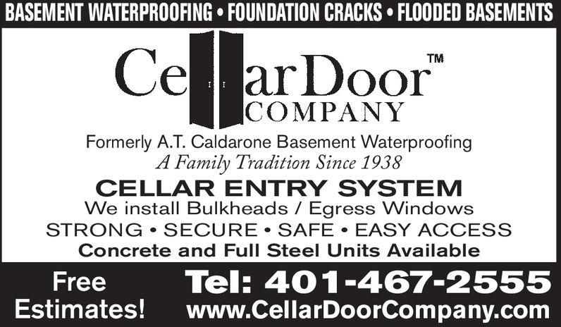 "BASEMENT WATERPROOFING FOUNDATION CRACKS FLOODED BASEMENTSCe arDoor""TMCOMPANYFormerly A.T. Caldarone Basement WaterproofingA Family Tradition Since 1938CELLAR ENTRY SYSTEMWe install Bulkheads Egress WindowsSTRONG SECURE SAFE EASY ACCESSConcrete and Full Steel Units AvailableFreeTel: 401-467-2555Estimates! www.CellarDoorCompany.com"
