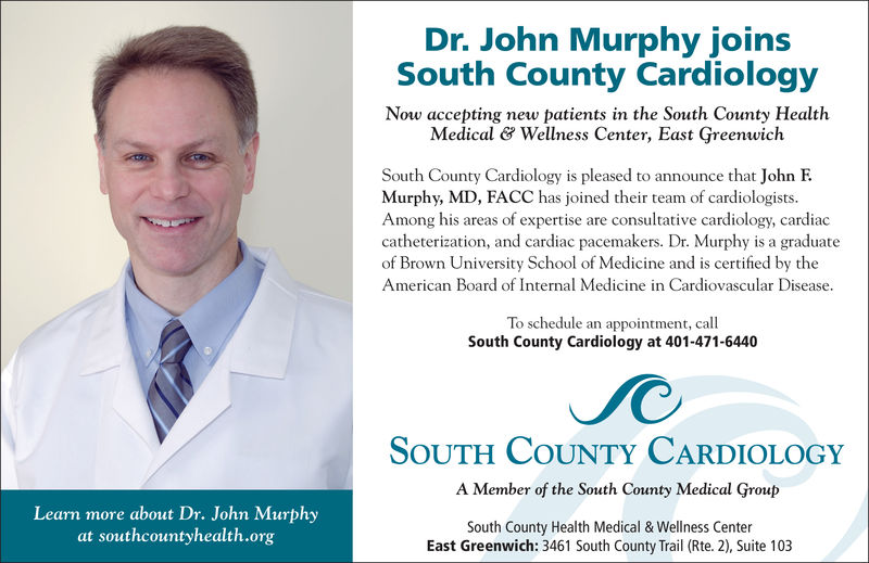 Dr. John Murphy joinsSouth County CardiologyNow accepting new patients in the South County HealthMedical & Wellness Center, East GreenwichSouth County Cardiology is pleased to announce that John FMurphy, MD, FACC has joined their team of cardiologists.Among his areas of expertise are consultative cardiology, cardiaccatheterization, and cardiac pacemakers. Dr. Murphy is a graduateof Brown University School of Medicine and is certified by theAmerican Board of Internal Medicine in Cardiovascular DiseaseTo schedule an appointment, callouthCutyCdiology at 401-471-6440SoUTH COUNTY CARDIOLOGYA Member of the South County Medical GroupSouth County Health Medical & Wellness CenterLearn more about Dr. John Murphyat southcountyhealth.orgEast Greenwich: 3461 South County Trail (Rte. 2), Suite 103