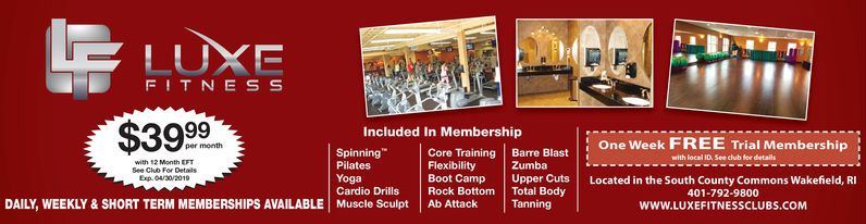 LUXEFITN E S S$3999Included In MembershipFlexibilityCardio Drills Rock Bottom Total BodyOne Week FREE Trial MembershipSpinningPilatesYogaCore Training Barre BlastBoot Camp UpperCuts Located in the South County Commons Wakefield, RIZumbaSee Club For DetailsExp. 2/28/nSDAILY, WEEKLY & SHORT TERM MEMBERSHIPS AVAILABLE Muscle Sculpt Ab Attack Tanning401-792-9800WWW.LUXEFITNESSCLUBS.COM