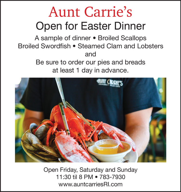 Aunt Carrie'sOpen for Easter DinnerA sample of dinner. Broiled ScallopsBroiled Swordfish Steamed Clam and LobstersandBe sure to order our pies and breadsat least 1 day in advance.Open Friday, Saturday and Sunday11:30 til 8 PM 783-7930www.auntcarriesRI.com
