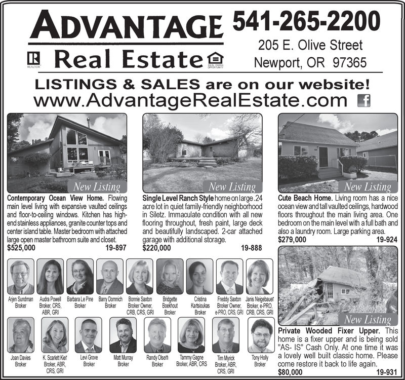 """ADVANTAGE 541-265-2200205 E. Olive StreetE Real Estate Newport,OR 97365LISTINGS & SALES are on our website!www.AdvantageRealEstate.com fNew ListingNew ListingNew ListingContemporary Ocean View Home. Flowing Single Level Ranch Style home onlarge.24 Cute Beach Home. Living room has a nicemain level living with expansive vaulted ceilings acre lot in quiet family-friendly neighborhood ocean view and tall vaulted eilings, hardwoodand floor-to-ceiling windows. Kitchen has high- in Siletz. Immaculate condition with all new loors throughout the main living area. Oneend stainless appliances,granite counter tops and flooring throughout, fresh paint, large deck bedroom on the main level with afull bath andcenter island table. Master bedroom with attached and beautfully landscaped. 2-car attached also alaundry room. Large parking area.large open master bathroom suite and closet$525,00052. 00732200 adisional orega.19-588 S$279 0019-92419-897$220,00019-888 CAjen Sundman Audra Powell Barbara LePine Bay Dommich Bonnie Saton Bridgette ristina Freddy Saxtion Janis NeigebauerBroker, Boekhout Broker Owner, Broker, e-PROBroker ePRO, CRS,GRI CRB, CRS, GRIBroker roker, CRS, BrokerABR, GRICRB, CRS, GRIBrokeNew ListingPrivate Wooded Fixer Upper. Thishome is a fixer upper and is being sold""""AS- IS"""" Cash Only. At one time it wasTim MyickToy Holy a lovely well buit classic home. Please19-931KSet ei Grovroer, ABR Brokeray Randy Olsen Tammy GagneJoan DaiesBrokerBroker Broker ABR CRS Brokr ABR, Brokecome restore it back to life againBrokerrCRS GRCRS, GRI$80,000"""