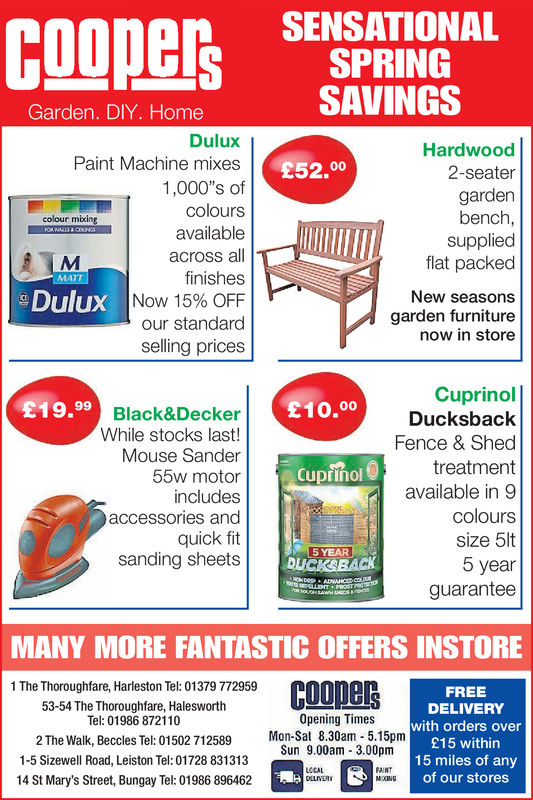 SENSATIONALSPRINGSAVINGSGarden. DIY. HomeDuluxPaint Machine mixes1,000's ofcoloursavailableacross alfinishes| Now 15% OFFour standardselling pricesHardwood2-seatergardenbench,suppliedflat packed£52.00colour mikingNew seasonsgarden furniturenow in storeDuluxCuprinolDucksbackFence & Shedtreatmentavailable in 9colourssize 5lt5 yearguarantee£19.99£10.00Black&DeckerWhile stocks last!Mouse Sander55w motorincludesaccessories andquick fitsanding sheetsCupiñol5YEAR !DLICKBACKMANY MORE FANTASTIC OFFERS INSTORE1 The Thoroughfare, Harleston Tel: 01379 77295953-54 The Thoroughfare, HalesworthTel: 01986 872110FREEDELIVERYwith orders over£15 within15 miles of anyof our storesOpening Times2 The Walk, Beccles Tel: 01502 712589 Mon-Sat 8.30am 5.15pmSun 9.00am 3.00pm1-5 Sizewell Road, Leiston Tel: 01728 83131314 St Mary's Street, Bungay Tel: 01986 896462LCCALFAINT