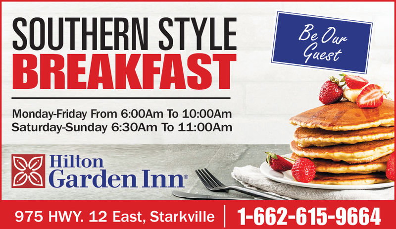 SOUTHERNSTYLEuestBREAKFASTMonday-Friday From 6:00Am To 10:00AmSaturday-Sunday 6:30Am To 11:00AmGarden Inn975 HWY. 12 East, Starkville 1-662-615-9664Hilton