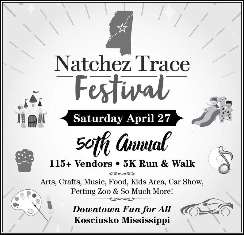 Natchez TraceFestwalSaturday April 27115+ Vendors . 5K Run & WalkArts, Crafts, Music, Food, Kids Area, Car Show,Petting Zoo & So Much More!Downtown Fun for AllKosciusko Mississippi