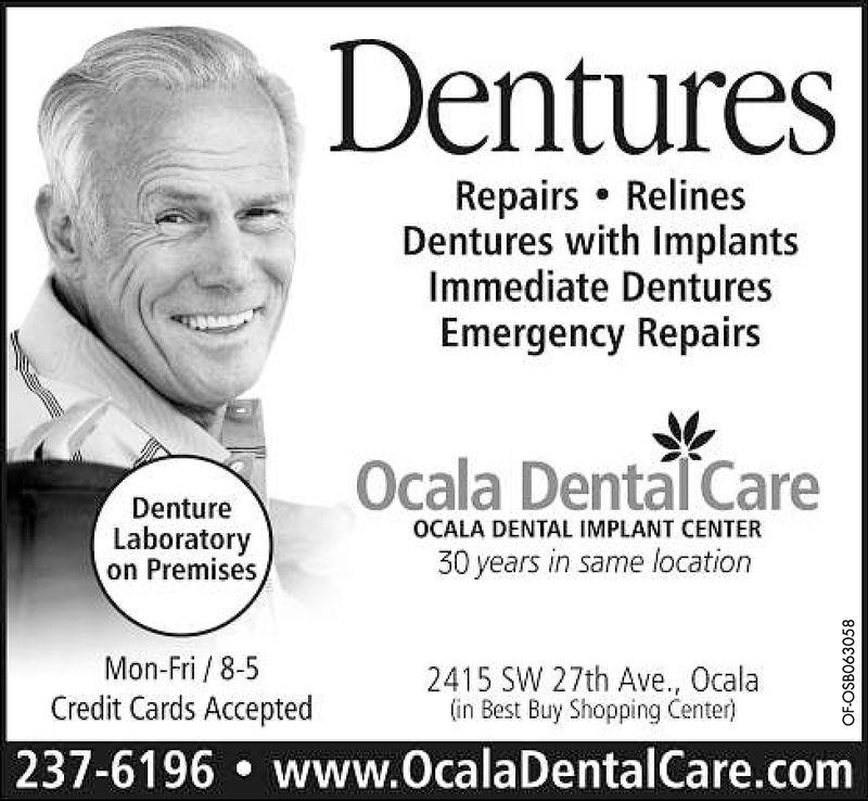DenturesRepairs RelinesDentures with ImplantsImmediate DenturesEmergency RepairsDentureOCALA DENTAL IMPLANT CENTERLaboratoryon Premises30 years in same locationMon-Fri/ 8-5Credit Cards Accepted2415 SW 27th Ave., Ocalain Best Buy Shopping Center)237-6196.www.OcalaDentalCare.com