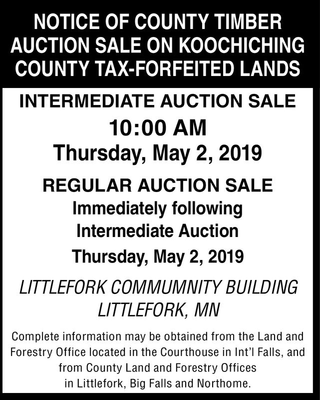 NOTICE OF COUNTY TIMBERAUCTION SALE ON KOOCHICHINGCOUNTY TAX-FORFEITED LANDSINTERMEDIATE AUCTION SALE10:00 AMThursday, May 2, 2019REGULAR AUCTION SALEImmediately followingIntermediate AuctionThursday, May 2, 2019LITTLEFORK COMMUMNITY BUILDINGLITTLEFORK, MNComplete information may be obtained from the Land andForestry Office located in the Courthouse in Int'l Falls, andfrom County Land and Forestry Officesin Littlefork, Big Falls and Northome.