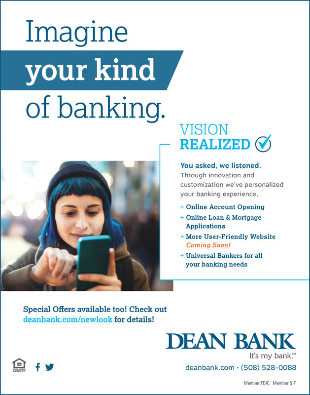 Imagineyour kinedof bankingVISIONREALIZEDYou asked, we listenedThrough innovation andcustomization we've personalizedyour banking experience+ Online Account Opening+Online Loan & MortgageApplicationsComing Soon!your banking needs+ More User-Friendly Website+ Universal Bankers for allSpecial Offers available too! Check outdeanbank.com/newlook for details!DEAN BANKIt's my bankdeanbank.com (508) 528-0088Member FDICMember SIF
