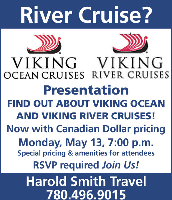 River Cruise?VIKING VIKINGOCEAN CRUISES RIVER CRUISESPresentationFIND OUT ABOUT VIKING OCEANAND VIKING RIVER CRUISES!Now with Canadian Dollar pricingMonday, May 13, 7:00 p.m.Special pricing & amenities for attendeesRSVP required Join Us!Harold Smith Travel780.496.9015