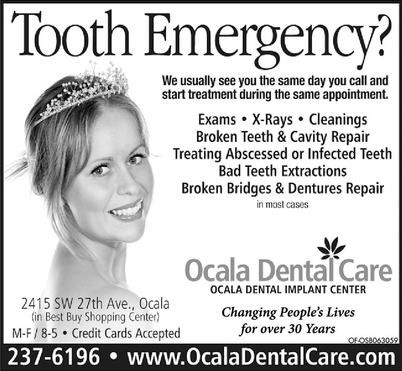 Tooth Emergency?We usually see you the same day you call andstart treatment during the same appointment.Exams . X-Rays CleaningsBroken Teeth & Cavity RepairTreating Abscessed or Infected TeethBad Teeth ExtractionsBroken Bridges & Dentures Repairin most casesOcala DentalCareOCALA DENTAL IMPLANT CENTER2415 SW 27th Ave., Ocalain Best Buy Shopping Center)M-F/8-5 Credit Cards AcceptedChanging People's Livesfor over 30 YearsOFOSBO56953237-6196www.OcalaDentalCare.com