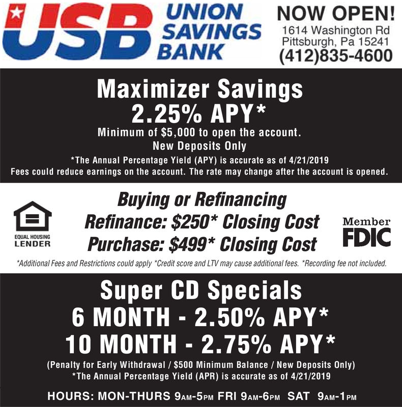 """UNIONNOW OPEN!1614 Washington RdPittsburgh, Pa 15241(412)835-4600BANKMaximizer Savings2.25% APY*Minimum of $5,000 to open the account.New Deposits Only*The Annual Percentage Yield (APY) is accurate as of 4/7/2019Fees could reduce earnings on the account. The rate may change after the account is opened.Buying or RefinancingRefinance: $250* Closing Cost MemberFDICEQUAL HOUSINGLENDER Purchase: $499* Closing Cost FDIAdditional Fees and Restrictions could apply """"Credit score and LTV may cause additional fees. Recording fee not included.Super CD Specials6 MONTH-2.50% APY*10 MONTH-2.75% APY*(Penalty for Early Withdrawal $500 Minimum Balance New Deposits Only)The Annual Percentage Yield (APR) is accurate as of 4/7/2019HOURS: MON-THURS 9AM-5PM FRI 9AM-6PM SAT 9AM-1 PM"""