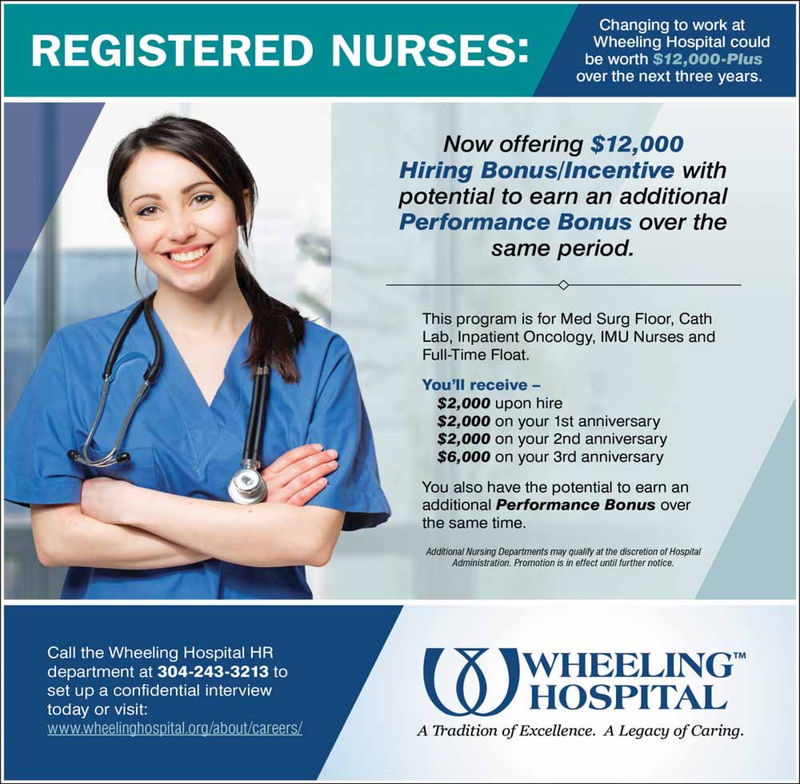 Changing to work atREGISTERED NURSES:erng PWheeling Hospital couldworth $12,000-Plusover the next three years.Now offering $12,000Hiring Bonus/Incentive withpotential to earn an additionalPerformance Bonus over thesame period.This program is for Med Surg Floor, CathLab, Inpatient Oncology, IMU Nurses andFull-Time Float.You'll receive -$2,000 upon hire$2,000 on your 1st anniversary$2,000 on your 2nd anniversary$6,000 on your 3rd anniversaryYou also have the potential to earn anadditional Performance Bonus overthe same time.Additional Nursing Departments may quality at the discretion of HospitalAdministration. Promotion is in effect until further notice.Call the Wheeling Hospital HRdepartment at 304-243-3213 toset up a confidential interviewtoday or visit:www.wheelinghospital.org/about/careers/WHOSPITALWHEELINGA Tradition of Excellence. A Legacy of Caring.