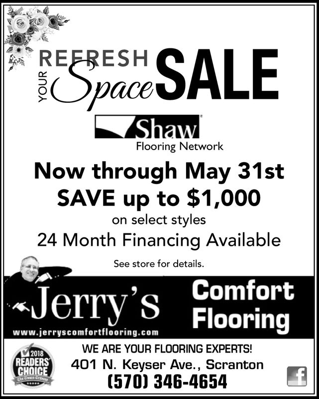 REFRESHpaceShawNow through May 31stFlooring NetworkSAVE up to $1,000on select styles24 Month Financing AvailableSee store for details.Jerry's Flooringwww.jerryscomfortflooring.comWE ARE YOUR FLOORING EXPERTS!2018READERSCHOICE401 N. Keyser Ave., Scranton(5700 346-4654ncono