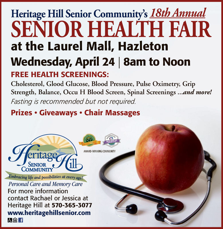 Heritage Hill Senior Community's 18th AnnualSEÑIOR HEALTH FAIRat the Laurel Mall, HazletonWednesday, April 24 |8am to NoonFREE HEALTH SCREENINGS:Cholesterol, Glood Glucose, Blood Pressure, Pulse Oximetry, GripStrength, Balance, Occu H Blood Screen, Spinal Screenings..and more!Fasting is recommended but not required.Prizes Giveaways Chair MassagesAWARD-WINNING COMMUNITYeritagSENIORCOMMUNITYEmbracing life and possibilities at everyPersonal Care and Memory CareFor more informationcontact Rachael or Jessica atHeritage Hill at 570-365-3077www.heritagehillsenior.com