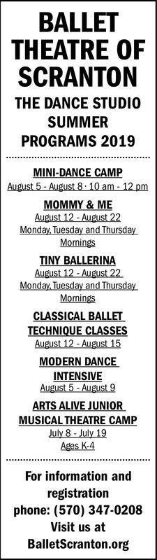 BALLETTHEATREOFSCRANTONTHE DANCE STUDIOSUMMERPROGRAMS 2019MINI-DANCE CAMPAugust 5-August 8 10 am-12pMOMMY & MEAugust 12- August 22Monday Tuesday and ThursdayMorningsTINY BALLERINAAugust 12-August 22MorningsCLASSICAL BALLETTECHNIQUE CLASSESAugust 12-August 15MODERN DANCEINTENSIVEARTS ALIVE JUNIORMUSICAL THEATRE CAMPJuly 8-July 19Ages K-4For information andregistrationphone: (570) 347-0208Visit us atBalletScranton.org