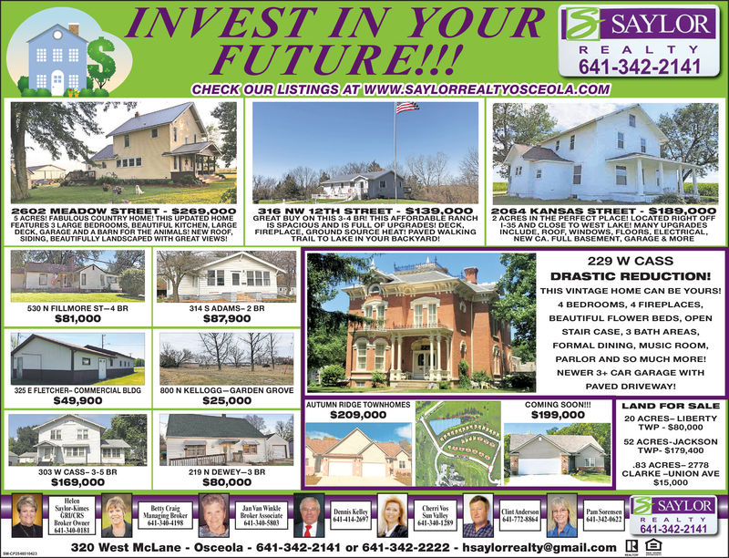 INVEST IN YOUR S SAYLORFUTURE!!!R E ALT Y641-342-2141CHECKOUR LISTINGS AT WWW.SAYLORREALTYOSCEOLA COM2602 MEADOW STREET S269,0OO 316 NW 12TH STREET-$139,00O 2O64 KANSAS STREET $189,00OS ACRES! FABULOUS COUNTRY HOME! THIS UPDATED HOME GREAT BUY ON THIS 3-4 BRI THIS AFFORDABLE RANCH 2 ACRES IN THE PERFECT PLACE! LOCATED RIGHT OFFIS SPACIOUS AND IS FULL OF UPGRADESI DECKFEATURES 3 LARGE BEDROOMS, BEAUTIFUL KITCHEN, LARGEDECK, GARAGE AND A BARN FOR THE ANIMALS! NEW ROOFSIDING, BEAUTIFULLY LANDSCAPED WITH GREAT VIEWS!35 AND CLOSE TO WEST LAKE! MANY UPGRADESINCLUDE, ROOF, WINDOWS, FLOORS, ELECTRICALNEW CA, FULL BASEMENT, GARAGE & MORETRAIL TO LAKE IN YOUR BACKYARD!229 W CASSDRASTIC REDUCTION!THIS VINTAGE HOME CAN BE YOURS!4 BEDROOMS, 4 FIREPLACES,BEAUTIFUL FLOWER BEDS, OPENSTAIR CASE, 3 BATH AREAS,FORMAL DINING, MUSIC ROOM,PARLOR AND SO MUCH MORE!NEWER 3+ CAR GARAGE WITHPAVED DRIVEWAY!530 N FILLMORE ST-4 BRS81,000o314 S ADAMS-2 BRS87,900o325 E FLETCHER-COMMERCIAL BLDG 800 N KELLOGG-GARDEN GROVES49,900S25,00oAUTUMN RIDGE TOWNHOMESS209,000COMING SOON!!!S199,000LAND FOR SALE20 ACRES-LIBERTYTWP S80,00052 ACRES-JACKSONTWP- $179,40083 ACRES 2778303 W CASS-3-5 BR219 N DEWEY-3 BRS80,000CLARKE-UNION AVES15,000S169,000SAYLORSayor-KimesBetty CrazanVan WikleBeoker AssociateCherri VosDenis Kelo641-414-2Clist Andersen641-772-8864Pam Sorenmsen641-342-062REALTYRUCRSBroker OwnT641-340-12841-340-419841-340-803641-342-2141320 West McLane Osceola 641-342-2141 or 641-342-2222 hsaylorrealty@gmail.com