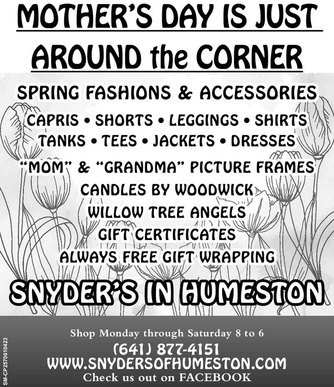 """MOTHER'S DAY IS JUSTAROUND the CORNERSPRING FASH(ONS & ACCESSORIESCAPRIS SHORTS LEGGINGS SHIRTSTANKS TEES JACKETS DRESSESMOM"""" & GRANDMA PICTURE FRAMES/(CANDLES BY WO0DWICKWWILLOW TREE ANGELSGIFT CERTIFICATESALWAYS FREE GIFT WRAPPINGINSNYDER'S GUMESTONShop Monday through Saturday 8 to 6(641) 877-415WWW.SNYDERSOFHUMESTON COMCheck us out on FACEBOOKa."""