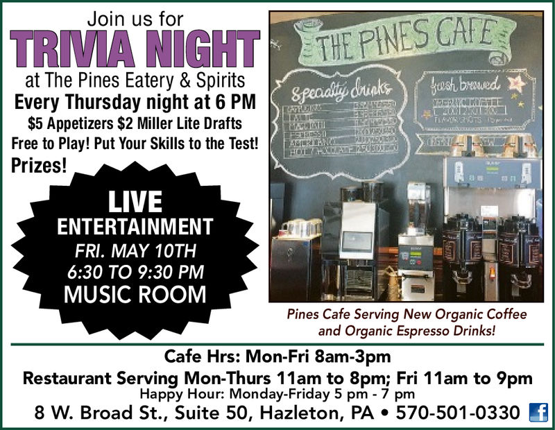 Join us forat The Pines Eatery & SpiritsEvery Thursday night at 6 PM$5 Appetizers $2 Miller Lite DraftsFree to Play! Put Your Skills to the Test! RRPrizes!LIVEENTERTAINMENTFri. Oct. 26th6:30 to 9:30 pmmHOT SHOTSPines Cafe Serving New Organic Coffeeand Organic Espresso Drinks!Cafe Hrs: Mon-Fri 8am-3pmRestaurant Serving Mon-Thurs 11am to 8pm; Fri 11am to 9pmHappy Hour: Monday-Friday 5 pm 7 pm8 W. Broad St., Suite 50, Hazleton, PA.570-501-0330