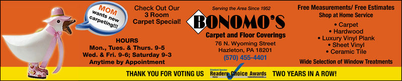 Free Measurements/ Free EstimatesShop at Home ServiceCheck Out Our3 RoomServing the Area Since 1952NOMO'Skscare neCarpet Special!e Carpet- Hardwood. Luxury Vinyl Planke Sheet Vinyle Ceramic TileCarpet and Floor Coverings76 N. Wyoming StreetHazleton, PA 18201(570) 455-4401HOURSMon., Tues. & Thurs. 9-5Wed. & Fri. 9-6; Saturday 9-3Anytime by AppointmentWide Selection of Window TreatmentsTHANK YOU FOR VOTING USReaders Choice AwardsTWO YEARS IN A ROW! Free Measurements/ Free Estimates Shop at Home Service Check Out Our 3 Room Serving the Area Since 1952 NOMO'Sks care neCarpet Special! e Carpet - Hardwood . Luxury Vinyl Plank e Sheet Vinyl e Ceramic Tile Carpet and Floor Coverings 76 N. Wyoming Street Hazleton, PA 18201 (570) 455-4401 HOURS Mon., Tues. & Thurs. 9-5 Wed. & Fri. 9-6; Saturday 9-3 Anytime by Appointment Wide Selection of Window Treatments THANK YOU FOR VOTING US Readers Choice Awards TWO YEARS IN A ROW!