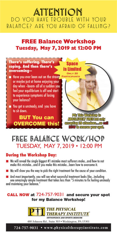 """ATTENTIO MINDO YOU HAVE TROUBLE WITH YOURBALANCE? ARE YOU AFRAID OF FALLING?FREE Balance WorkshopTuesday, May 7,2019 at 12:00 PMThere's suffering. There'scoping. And then there'sovercoming-Spaceis LimitedONLY 20Have you ever been out on the streetor maybe just at home enjoying yourday when -boom-all of a sudden youfeel your equilibrium is off and startto experience symptoms of losingyour balance?PARTICIPANTSm You get a unsteady, and you haveto sit down.PS: This Wotksliop IsABSOLUTELY FREE but onlyBUT You canOVERCOME this! accopFREE BALANCE WORK/HOIpTUESDAY, MAY 7,2019 12:00 PMDuring the Workshop Day:we will reveal the single biggest #1 mistake most sufferers make and how to notWe will show you the way to pick the right treatment for the cause of your condition.one amazingly simple freatment that takes less hon """"5 minutes to fix feeling unsleadymake this mistake..and if you make this mistake..learn how to overcome it.And most importantly, you will see what successful treatment looks like...includingand maintaing your balance.CALL NOW at 724-757-903 and secure your spotfor my Balance Workshop!PTITHE PHYSICALTHERAPY INSTITUTE480 Johnson Rd., Suite 303Washington, PA 15301724-757-9031www.physicaltherapyinstitute.com ATTENTIO MIN DO YOU HAVE TROUBLE WITH YOUR BALANCE? ARE YOU AFRAID OF FALLING? FREE Balance Workshop Tuesday, May 7,2019 at 12:00 PM There's suffering. There's coping. And then there's overcoming- Space is Limited ONLY 20 Have you ever been out on the street or maybe just at home enjoying your day when -boom-all of a sudden you feel your equilibrium is off and start to experience symptoms of losing your balance? PARTICIPANTS m You get a unsteady, and you have to sit down. PS: This Wotksliop Is ABSOLUTELY FREE but only BUT You can OVERCOME this! accop FREE BALANCE WORK/HOIp TUESDAY, MAY 7,2019 12:00 PM During the Workshop Day: we will reveal the single biggest # 1 mistake most sufferers make and how to not We will show you the way to pick the right treatment f"""