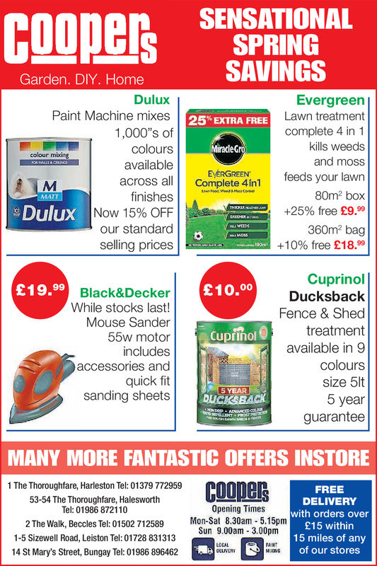 SENSATIONALSPRINGSAVINGSGarden. DIY. HomeDuluxPaint Machine mixes1,000's ofcoloursavailableacross allfinishesNow 15% OFFour standardselling pricesEvergreenLawn treatmentcomplete 4 in 1kills weedsand moss25% EXTRA FREEMiracleGroEVERGREENcolour mikingComplete 4in1eeds your lawn80m2 box+25% free £9.99360m2 bag+10% free £18.99DuluxCuprinolDucksbackFence & Shedtreatmentavailable in 9colourssize 5lt5 yearguarantee£19.99£10.00Black&DeckerWhile stocks last!Mouse Sander55w motorincludesaccessories andquick fitsanding sheetsCupiñol5YEAR !DLICKBACKMANY MORE FANTASTIC OFFERS INSTORE1 The Thoroughfare, Harleston Tel: 01379 77295953-54 The Thoroughfare, HalesworthTel: 01986 872110FREEDELIVERYwith orders over£15 within15 miles of anyof our storesOpening Times2 The Walk, Beccles Tel: 01502 712589 Mon-Sat 8.30am 5.15pmSun 9.00am 3.00pm1-5 Sizewell Road, Leiston Tel: 01728 83131314 St Mary's Street, Bungay Tel: 01986 896462LCCALFAINT SENSATIONAL SPRING SAVINGS Garden. DIY. Home Dulux Paint Machine mixes 1,000's of colours available across all finishes Now 15 % OFF our standard selling prices Evergreen Lawn treatment complete 4 in 1 kills weeds and moss 25 % EXTRA FREE MiracleGro EVERGREEN colour miking Complete 4in1eeds your lawn 80m2 box + 25 % free £ 9.99 360m2 bag + 10 % free £ 18.99 Dulux Cuprinol Ducksback Fence & Shed treatment available in 9 colours size 5lt 5 year guarantee £19.99 £10.00 Black&Decker While stocks last! Mouse Sander 55w motor includes accessories and quick fit sanding sheets Cupiñol 5YEAR ! DLICKBACK MANY MORE FANTASTIC OFFERS INSTORE 1 The Thoroughfare, Harleston Tel: 01379 772959 53-54 The Thoroughfare, Halesworth Tel: 01986 872110 FREE DELIVERY with orders over £15 within 15 miles of any of our stores Opening Times 2 The Walk, Beccles Tel: 01502 712589 Mon-Sat 8.30am 5.15pm Sun 9.00am 3.00pm 1-5 Sizewell Road, Leiston Tel: 01728 831313 14 St Mary's Street, Bungay Tel: 01986 896462 LCCAL FAINT
