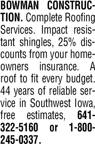 BOWMAN CONSTRUC-TION. Complete RoofingServices. Impact resis-tant shingles, 25% dis-counts from your home-owners insurance. Aroof to fit every budget.44 years of reliable ser-vice in Southwest lowa,free estimates, 641-322-5160 or 1-800-245-0337