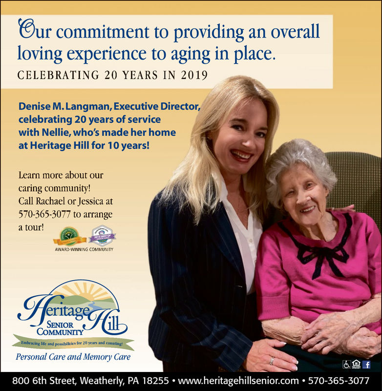 Bur commitment to providing an overallloving experience to aging in place.CELEBRATING 20 YEARS IN 2019Denise M. Langman, Executive Director,celebrating 20 years of servicewith Nellie, who's made her homeat Heritage Hill for 10 years!Learn more about ourcaring community!Call Rachael or Jessica at570-365-3077 to arrangea tour!AWARD WINNING COMMUNITYritagSENIORCOMMUNITYEmbracing life and possibilities for 20 years and countingtPersonal Care and Memory Care800 6th Street, Weatherly, PA 18255. www.heritagehillsenior.com . 570-365-3077 Bur commitment to providing an overall loving experience to aging in place. CELEBRATING 20 YEARS IN 2019 Denise M. Langman, Executive Director, celebrating 20 years of service with Nellie, who's made her home at Heritage Hill for 10 years! Learn more about our caring community! Call Rachael or Jessica at 570-365-3077 to arrange a tour! AWARD WINNING COMMUNITY ritag SENIOR COMMUNITY Embracing life and possibilities for 20 years and countingt Personal Care and Memory Care 800 6th Street, Weatherly, PA 18255. www.heritagehillsenior.com . 570-365-3077