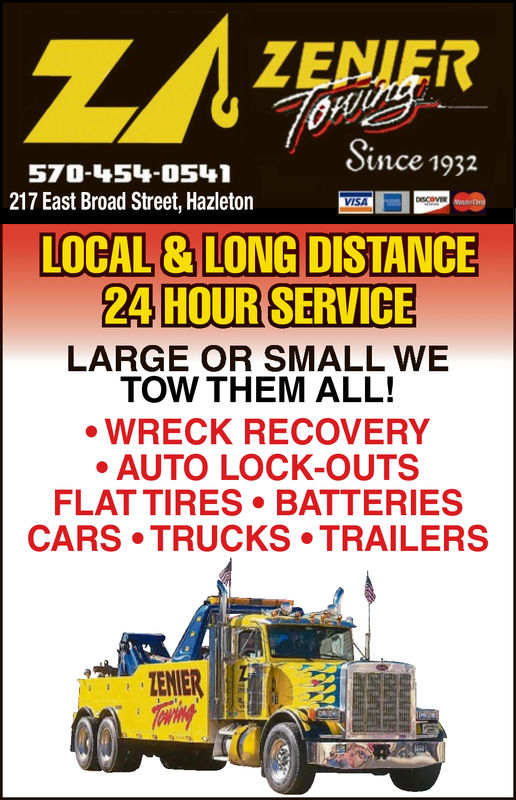 ZENIERSnce 1932570-454-0541217 East Broad Street, HazletonVISALOCAL &LONG DISTANCE24 HOUR SERVICELARGE OR SMALL WETOW THEM ALL!WRECK RECOVERYAUTO LOCK-OUTSFLAT TIRES BATTERIESCARS TRUCKS TRAILERSTENIER