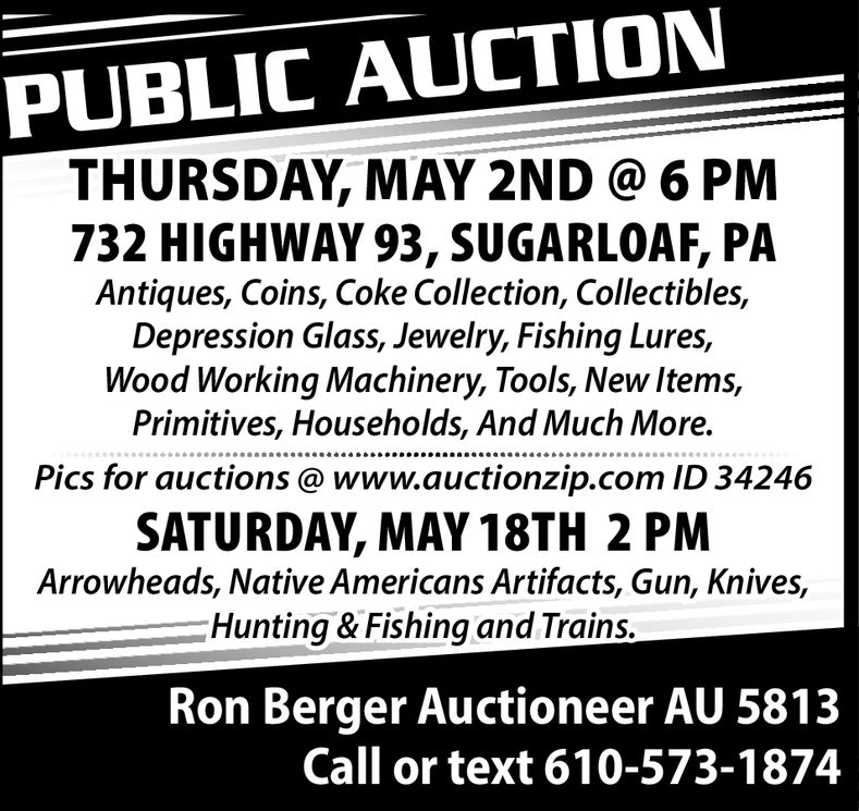 PUBLIC AUCTIONTHURSDAY, MAY 2ND 6 PM732 HIGHWAY 93, SUGARLOAF, PAAntiques, Coins, Coke Collection, Collectibles,Depression Glass, Jewelry, Fishing Lures,Wood Working Machinery, Tools, New Items,Primitives, Households, And Much More.Pics for auctions @ www.auctionzip.com ID 34246SATURDAY, MAY 18TH 2 PMArrowheads, Native Americans Artifacts, Gun, Knives,Hunting & Fishing and Trains.Ron Berger Auctioneer AU 5813Call or text 610-573-1874 PUBLIC AUCTION THURSDAY, MAY 2ND 6 PM 732 HIGHWAY 93, SUGARLOAF, PA Antiques, Coins, Coke Collection, Collectibles, Depression Glass, Jewelry, Fishing Lures, Wood Working Machinery, Tools, New Items, Primitives, Households, And Much More. Pics for auctions @ www.auctionzip.com ID 34246 SATURDAY, MAY 18TH 2 PM Arrowheads, Native Americans Artifacts, Gun, Knives, Hunting & Fishing and Trains. Ron Berger Auctioneer AU 5813 Call or text 610-573-1874