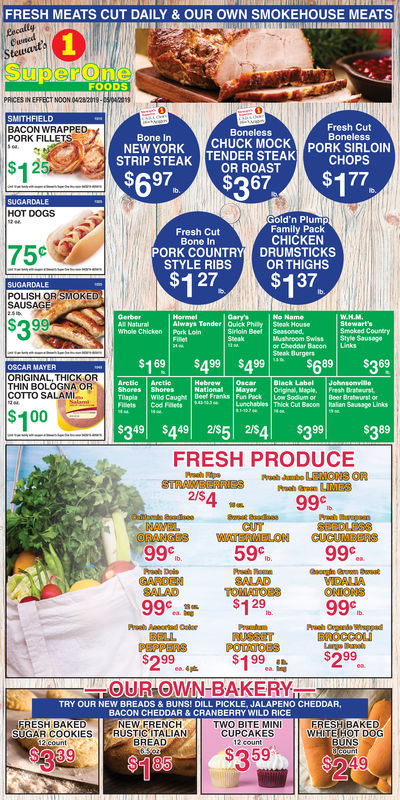 """FRESH MEATS CUT DAILY & OUR OWN SMOKEHOUSE MEATSSuperOneFOODSPRICES IN EFFECT NOON 0428219SMITHFIELDBACON WRAPPEDPORK FILLEFresh CutBonelessBonelessCHUCK MOCKTENDER STEAKSTRIP STEAK FERDERSTEAK(PORKSRLON$A97OR ROAST CHOPSBone InNEW YORKSTRIP STEAK$1SUGARDALEHOT DOGSGold'n PlumpFamily PackCHICKENFresh Cut75cPORK COUNTRY DRUMSTICKSSTYLE RIBSOR THIGHS$127,4 37,POLISH QR SMOKEDGarysAlways Tender Quick Philly Sseak HousePork LoinSmoked CountryWhole Chickenor Cheddar Bacon LinksSreak Burgers$169
