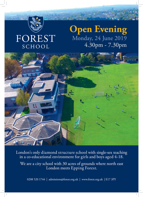 FORESTSCHOOLOpen EveningMonday, 24 June 20194.30pm - 7.30pmLondon's only diamond structure school with single-sex teachingin a co-educational environment for girls and boys aged 4-18.We are a city school with 30 acres of grounds where north eastLondon meets Epping Forest0208 520 1744 | admissions@forest.org.uk | www.forest.org.uk | E17 3PY