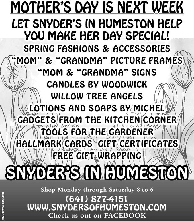 MOTHER'S DAY IS NEXT WEEKLET SNYDER'S IN HUMESTON HELPYOU MAKE HER DAY SPECIALSPRING FASHIONS & ACCESSORIESMOM', & GRANDMA PICTURE FRAMESMOM & GRANDMA', SIGNSCANDLES BY WOODWICKWILLOW TREE ANGELSLOTIONS AND SOAPS BY MICHELGADGETS FROM THE KITCHEN/CORNERXTOOLS FOR THE GARDENERHALLMARK CARDS GIFT CERTIFICATESlla/ FREE GIFTLWRAPPING/1 /FREE GIFTWRAPPINGSNYDERSINIAUMESTONShop Monday through Saturday 8 to 6(641) 877-415WWW.SNYDERSOFHUMESTON.coMCheck us out on FACEBOOKa. MOTHER'S DAY IS NEXT WEEK LET SNYDER'S IN HUMESTON HELP YOU MAKE HER DAY SPECIAL SPRING FASHIONS & ACCESSORIES MOM ' , &  GRANDMA  PICTURE FRAMES  MOM &  GRANDMA ' , SIGNS CANDLES BY WOODWICK WILLOW TREE ANGELS LOTIONS AND SOAPS BY MICHEL GADGETS FROM THE KITCHEN / CORNER XTOOLS FOR THE GARDENER HALLMARK CARDS GIFT CERTIFICATES lla / FREE GIFTLWRAPPING / 1 / FREE GIFTWRAPPING SNYDERSINIAUMESTON Shop Monday through Saturday 8 to 6 (641) 877-415 WWW.SNYDERSOFHUMESTON.coM Check us out on FACEBOOK a.