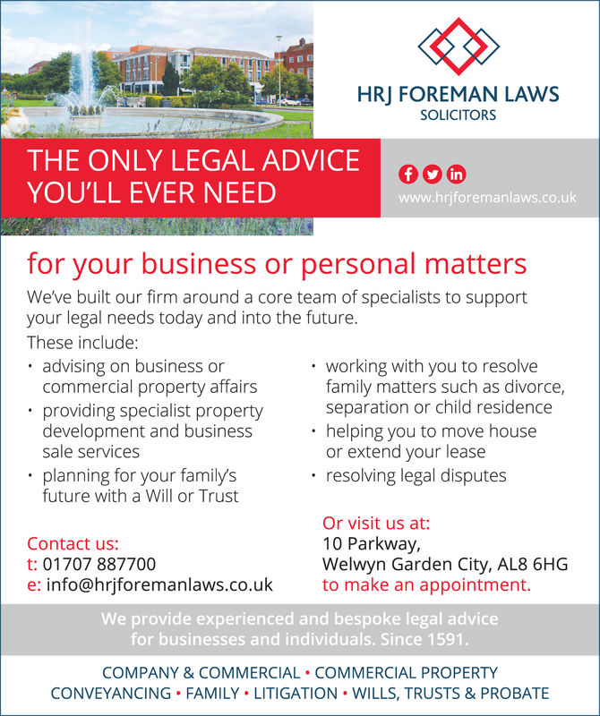 HRJ FOREMAN LAWSSOLICITORSasTHE ONLY LEGAL ADVICEYOU'LL EVER NEEDinwww.hrjforemanlaws.co.ukfor your business or personal mattersWe've built our firm around a core team of specialists to supportyour legal needs today and into the future.These include:. advising on business or. working with you to resolvecommercial property affairsfamily matters such as divorceseparation or child residencehelping you to move houseor extend your leaseresolving legal disputes.providing specialist propertydevelopment and businesssale servicesplanning for your familysfuture with a Will or TrustOr visit us at10 Parkway,Welwyn Garden City, AL8 6HGto make an appointment.Contact us:t: 01707 887700e: info@hrjforemanlaws.co.ukWe provide experienced and bespoke legal advicefor businesses and individuals. Since 1591COMPANY & COMMERCIAL COMMERCIAL PROPERTYCONVEYANCING FAMILY LITIGATION WILLS, TRUSTS & PROBATE HRJ FOREMAN LAWS SOLICITORS as THE ONLY LEGAL ADVICE YOU'LL EVER NEED in www.hrjforemanlaws.co.uk for your business or personal matters We've built our firm around a core team of specialists to support your legal needs today and into the future. These include: . advising on business or . working with you to resolve commercial property affairs family matters such as divorce separation or child residence helping you to move house or extend your lease resolving legal disputes .providing specialist property development and business sale services planning for your familys future with a Will or Trust Or visit us at 10 Parkway, Welwyn Garden City, AL8 6HG to make an appointment. Contact us: t: 01707 887700 e: info@hrjforemanlaws.co.uk We provide experienced and bespoke legal advice for businesses and individuals. Since 1591 COMPANY & COMMERCIAL COMMERCIAL PROPERTY CONVEYANCING FAMILY LITIGATION WILLS, TRUSTS & PROBATE