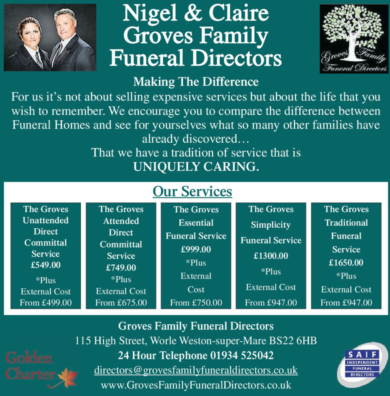 Nigel & ClaireGroves FamilyFuneral DirectorsMaking The DifferenceFor us it's not about selling expensive services but about the life that youwish to remember. We encourage you to compare the difference betweenFuneral Homes and see for vourselves what so many other families havealready discovered...That we have a tradition of service that isUNIQUELY CARINGOur ServicesThe GrovesEssentialFuneral Service£999.00PlusExternalCostFrom £750.00The GrovesUnattendedDirectCommittalService£549.00PlusExternal CostFrom £499.00The GrovesAttendedDirectCommittalService£749.00*PlusExternal CostFrom £675.00The GrovesSimplicityFuneral Service£1300.00PlusExternal CostFrom £947.00The GrovesTraditionalFuneralService£1650.00PlusExternal CostFrom £947.00Groves Family Funeral Directors115 High Street, Worle Weston-super-Mare BS22 6HB24 Hour Telephone 01934 525042directors@grovesfamilyfuneraldirectors.co.ukwww.GrovesFamilyFuneralDirectors.co.ukSAIENDEPENDENTFUNERALDIRECTORS Nigel & Claire Groves Family Funeral Directors Making The Difference For us it's not about selling expensive services but about the life that you wish to remember. We encourage you to compare the difference between Funeral Homes and see for vourselves what so many other families have already discovered... That we have a tradition of service that is UNIQUELY CARING Our Services The Groves Essential Funeral Service £999.00 Plus External Cost From £750.00 The Groves Unattended Direct Committal Service £549.00 Plus External Cost From £499.00 The Groves Attended Direct Committal Service £749.00 *Plus External Cost From £675.00 The Groves Simplicity Funeral Service £1300.00 Plus External Cost From £947.00 The Groves Traditional Funeral Service £1650.00 Plus External Cost From £947.00 Groves Family Funeral Directors 115 High Street, Worle Weston-super-Mare BS22 6HB 24 Hour Telephone 01934 525042 directors@grovesfamilyfuneraldirectors.co.uk www.GrovesFamilyFuneralDirectors.co.uk SAIE NDEPENDENT FUNERAL DIRECTORS