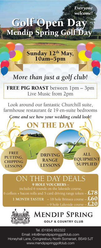 Everyonewelcome!Golf Open DayMendip Spring Golf DaySunday 12th May,10am-5pmMore than just a golf club!FREE PIG ROAST between lpm 3pmLive Music from 2pmLook around our fantastic Churchill suite,farmhouse restaurant & 19 en-suite bedroomsome and see how your wedding could look!ON THE DAYI , DRIVINGFREEPUTTING,CHIPPINGLESSONS:G,ALLEQUIPMENTSUPPLIEDRANGELESSONSON THE DAY DEALS9 HOLE VOUCHERSincluded 6 rounds on the lakeside courseo coffees + bacon rolls and 5 card diving range token-£78-18 hole Brinsea course-£609 hole Lakeside course -£201MONTH TASTERMENDIP SPRINGGOLF & COUNTRY CLUBTel. (01934) 852322Email: info@mendipspringgolfclub.comHoneyhall Lane, Congresbury North Somerset, BS49 5JTwww.mendipspringgolfclub.com Everyone welcome! Golf Open Day Mendip Spring Golf Day Sunday 12th May, 10am-5pm More than just a golf club! FREE PIG ROAST between lpm 3pm Live Music from 2pm Look around our fantastic Churchill suite, farmhouse restaurant & 19 en-suite bedrooms ome and see how your wedding could look! ON THE DAY I , DRIVING FREE PUTTING, CHIPPING LESSONS : G , ALL EQUIPMENT SUPPLIED RANGE LESSONS ON THE DAY DEALS 9 HOLE VOUCHERS included 6 rounds on the lakeside course o coffees + bacon rolls and 5 card diving range token-£78 -18 hole Brinsea course-£60 9 hole Lakeside course -£20 1MONTH TASTER MENDIP SPRING GOLF & COUNTRY CLUB Tel. (01934) 852322 Email: info@mendipspringgolfclub.com Honeyhall Lane, Congresbury North Somerset, BS49 5JT www.mendipspringgolfclub.com