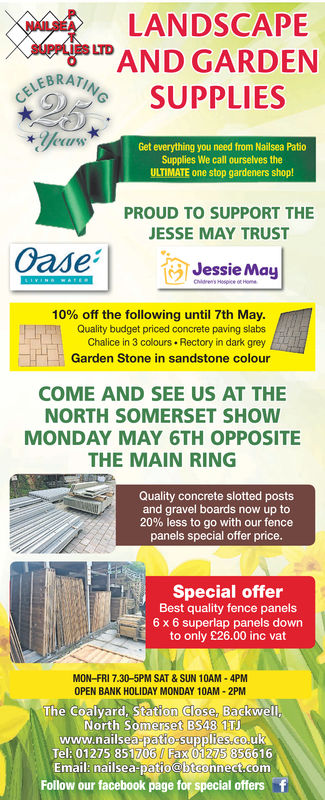 NAILSEA LANDSCAPESUPPLIES LTD ANDLEBRATGARDENER SUPPLIESyeussGet everything you need from Nailsea PatioSupplies We call ourselves theULTIMATE one stop gardeners shop!PROUD TO SUPPORT THEJESSE MAY TRUSTJessie May10% off the following until 7th May.Quality budget priced concrete paving slabsChalice in 3 colours Rectory in dark greyGarden Stone in sandstone colourCOME AND SEE US AT THENORTH SOMERSET SHOWMONDAY MAY 6TH OPPOSITETHE MAIN RINGQuality concrete slotted postsand gravel boards now up to20% less to go with our fencepanels special offer priceSpecial offerBest quality fence panels6 x 6 superlap panels downto only £26.00 inc vatMON-FRI 7.30-5PM SAT & SUN 10AM-4PMOPEN BANK HOLIDAY MONDAY 10AM-2PMThe Coalyard, StationTClose. BackwellNorth Somerset BS48 1TJwww.nailsea patio-suplies.co.uKTel: 01275 85%706, Fax®,1275:856616Emai: nailsea patio @btcennect.comFollow our facebook page for special offers NAILSEA LANDSCAPE SUPPLIES LTD AND LEBRAT GARDEN ER SUPPLIES yeuss Get everything you need from Nailsea Patio Supplies We call ourselves the ULTIMATE one stop gardeners shop! PROUD TO SUPPORT THE JESSE MAY TRUST Jessie May 10 % off the following until 7th May . Quality budget priced concrete paving slabs Chalice in 3 colours Rectory in dark grey Garden Stone in sandstone colour COME AND SEE US AT THE NORTH SOMERSET SHOW MONDAY MAY 6TH OPPOSITE THE MAIN RING Quality concrete slotted posts and gravel boards now up to 20 % less to go with our fence panels special offer price Special offer Best quality fence panels 6 x 6 superlap panels down to only £26.00 inc vat MON-FRI 7.30-5PM SAT & SUN 10AM-4PM OPEN BANK HOLIDAY MONDAY 10AM-2PM The Coalyard, Station T Close. Backwell North Somerset BS48 1TJ www.nailsea patio-sup lies.co.uK Tel : 01275 85 % 706 , Fax® , 1275 : 856616 Emai: nailsea patio @btcennect.com Follow our facebook page for special offers