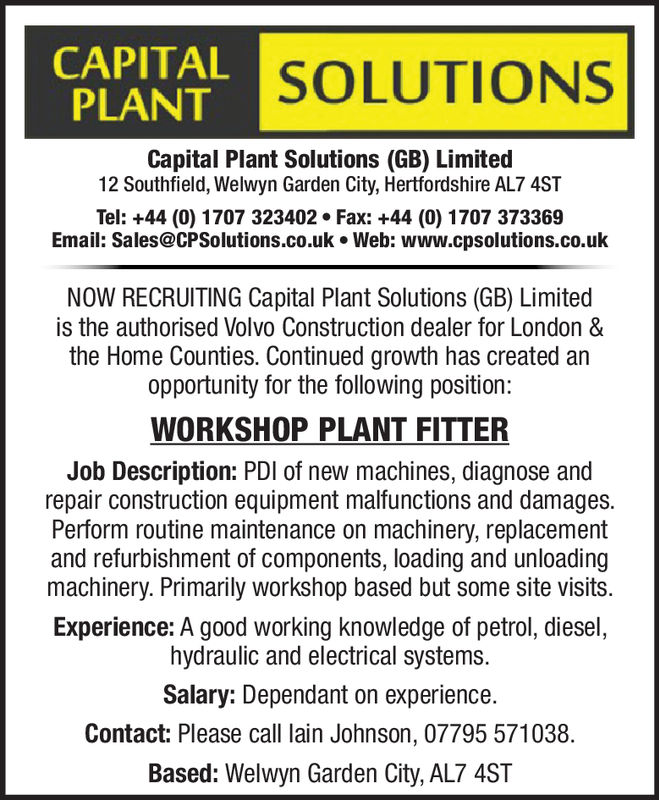 CAPITALPLANTSOLUTIONSCapital Plant Solutions (GB) Limited12 Southfield, Welwyn Garden City, Hertfordshire AL7 4STTel: +44 (0) 1707 323402 Fax: +44 (0) 1707 373369Email: Sales@CPSolutions.co.uk·Web: www.cpsolutions.co.ukNOW RECRUITING Capital Plant Solutions (GB) Limitedis the authorised Volvo Construction dealer for London &the Home Counties. Continued growth has created anopportunity for the following position:WORKSHOP PLANT FITTERJob Description: PDI of new machines, diagnose andrepair construction equipment malfunctions and damages.Perform routine maintenance on machinery, replacementand refurbishment of components, loading and unloadingmachinery. Primarily workshop based but some site visits.Experience: A good working knowledge of petrol, diesel,hydraulic and electrical systems.Salary: Dependant on experience.Contact: Please call lain Johnson, 07795 571038.Based: Welwyn Garden City, AL7 4ST CAPITAL PLANT SOLUTIONS Capital Plant Solutions (GB) Limited 12 Southfield, Welwyn Garden City, Hertfordshire AL7 4ST Tel: +44 (0) 1707 323402 Fax: +44 (0) 1707 373369 Email : Sales@CPSolutions.co.uk·Web : www.cpsolutions.co.uk NOW RECRUITING Capital Plant Solutions (GB) Limited is the authorised Volvo Construction dealer for London & the Home Counties. Continued growth has created an opportunity for the following position: WORKSHOP PLANT FITTER Job Description: PDI of new machines, diagnose and repair construction equipment malfunctions and damages. Perform routine maintenance on machinery, replacement and refurbishment of components, loading and unloading machinery. Primarily workshop based but some site visits. Experience: A good working knowledge of petrol, diesel, hydraulic and electrical systems. Salary: Dependant on experience. Contact: Please call lain Johnson, 07795 571038. Based: Welwyn Garden City, AL7 4ST