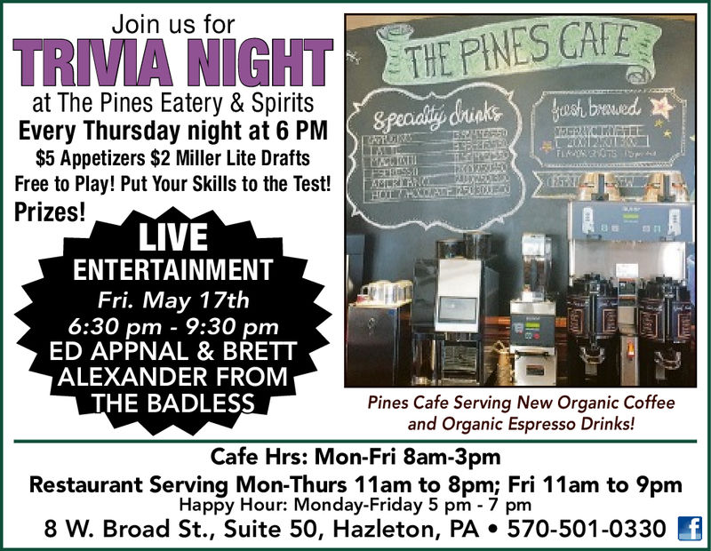 Join us forTRMA THEPINES CAat The Pines Eatery & SpiritsEvery Thursday night at 6 PM$5 Appetizers $2 Miller Lite DraftsFree to Play! Put Your Skills to the Test!Prizes!LIVEENTERTAINMENTFri. May 17th6:30 pm - 9:30 pmED APPNAL & BRETTALEXANDER FROMTHE BADLESSPines Cafe Serving New Organic Coffeeand Organic Espresso Drinks!Cafe Hrs: Mon-Fri 8am-3pmRestaurant Serving Mon-Thurs 11am to 8pm: Fri 11am to 9pmHappy Hour: Monday-Friday 5 pm - 7 pm8 W. Broad St., Suite 50, Hazleton, PA. 570-501-0330 Join us for TRMA THEPINES CA at The Pines Eatery & Spirits Every Thursday night at 6 PM $5 Appetizers $2 Miller Lite Drafts Free to Play! Put Your Skills to the Test! Prizes! LIVE ENTERTAINMENT Fri. May 17th 6:30 pm - 9:30 pm ED APPNAL & BRETT ALEXANDER FROM THE BADLESS Pines Cafe Serving New Organic Coffee and Organic Espresso Drinks! Cafe Hrs: Mon-Fri 8am-3pm Restaurant Serving Mon- Thurs 11am to 8pm: Fri 11am to 9pm Happy Hour: Monday-Friday 5 pm - 7 pm 8 W. Broad St., Suite 50, Hazleton, PA. 570-501-0330