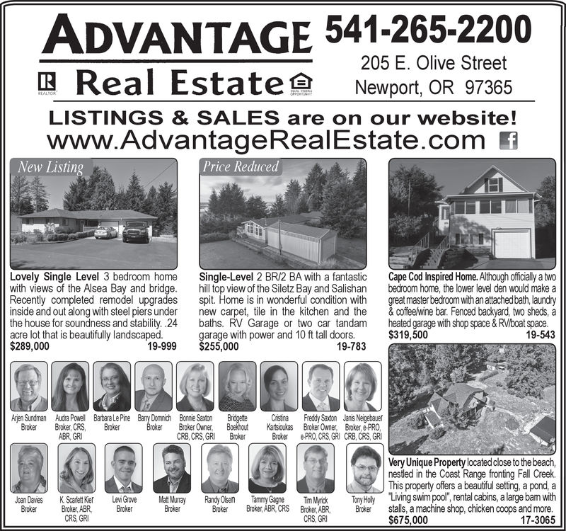 """ADVANTAGE 541-265-2200205 E. Olive StreetReal Estate Newport, OR 97365LISTINGS & SALES are on our website!www.AdvantageRealEstate.com fNew ListinPrice ReducedLovely Single Level 3 bedroom home Single-Level 2 BR/2 BA with a fantastic Cape Cod Inspired Home. Although officially a twowith views of the Alsea Bay and bridge. hill top view of the Siletz Bay and Salishan bedroom home, the lower level den would make aRecently completed remodel upgrades spit. Home is in wonderful condition with great master bedroom with an attachedbath, laundryinside and out along with steel piers under new carpet, tile in the kitchen and the &coffeewine bar. Fenced backyard, two sheds, athe house for soundness and stability. .24 baths. RV Garage or two car tandam heted garage with shop space & RV/boat space.acre lot that is beautifully landscaped. garage with p$289,000ower and 10 ft tall doors.$319,50019-54319-999$255,00019-783Ajen Sundman Audra Powell Barbara LePine Bay Dommich Bonnie Saton Bridgette ristina Freddy Saxtion Janis NeigebauerBroker, Boekhout Broker Owner, Broker, e-PROBroker ePRO, CRS,GRI CRB, CRS, GRIBroker roker, CRS, BrokerABR, GRCRB, CRS, GRIBrokerVery Unique Property located close to the beach,nestled in the Coast Range fronting Fall Creek.This property offers a beautiful setting, a pond, aTim MyickToy Holy Living swim pool"""", rental cabins, a large bam with17-3065Randy OlsenTammy GagneBroker,ABR CRSABR, stalls, a machine shop, chicken coops and moreayKSet ei GrovJoan DaiesBroker Broker, ABR Broker BrokerBrokCRS, GRICRS, GRI ADVANTAGE 541-265-2200 205 E. Olive Street Real Estate Newport , OR 97365 LISTINGS & SALES are on our website! www.AdvantageRealEstate.com f New Listin Price Reduced Lovely Single Level 3 bedroom home Single-Level 2 BR/2 BA with a fantastic Cape Cod Inspired Home. Although officially a two with views of the Alsea Bay and bridge. hill top view of the Siletz Bay and Salishan bedroom home, the lower level den would make a Recently completed remodel upgra"""