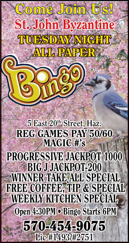 Come Join UsSt. John ByzantineTUESDAY NIGHTALL PAPER5 East 20th Street, HazREG GAMES PAY 50/60MAGIC#'sPROGRESSIVE JACKPOT 1000ABIC-JJACKPOT-2001WINNER TAKE ALL SPECIALFREE COFFEE, TIP &SPECIALWEEKLY KITCHEN SPECIALOpen 4:30PMoBingo Starts GPM570:4549075Lic1493/#2751 Come Join Us St. John Byzantine TUESDAY NIGHT ALL PAPER 5 East 20th Street, Haz REG GAMES PAY 50/60 MAGIC # ' s PROGRESSIVE JACKPOT 1000 ABIC - JJACKPOT - 2001 WINNER TAKE ALL SPECIAL FREE COFFEE, TIP &SPECIAL WEEKLY KITCHEN SPECIAL Open 4:30PMoBingo Starts GPM 570 : 4549075 Lic  1493 / # 2751