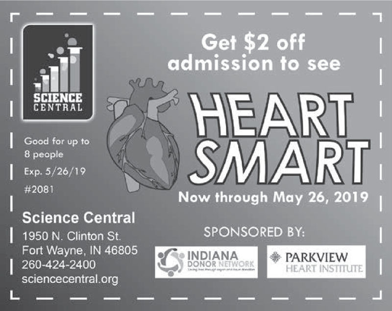 Get $2 offadmission to seeSCIENCECENTRALGood for up to8 peopleExp. 5/26/19#2081Now through May 26, 2019Science Central1950 N. Clinton St.Fort Wayne, IN 46805260-424-2400sciencecentral.orgSPONSORED BY:INDIANA-  PARKVIEWDONOR NETWORKHEART NSTITuTE Get $2 off admission to see SCIENCE CENTRAL Good for up to 8 people Exp. 5/26/19 # 2081 Now through May 26, 2019 Science Central 1950 N. Clinton St. Fort Wayne, IN 46805 260-424-2400 sciencecentral.org SPONSORED BY: INDIANA -  PARKVIEW DONOR NETWORK HEART NSTITuTE
