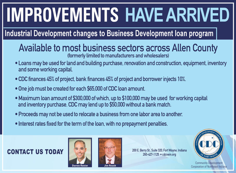 IMPROVEMENTS HAVE ARRIVEDIndustrial Development changes to Business Development loan programAvailable to most business sectors across Allen County(formerly limited to manufacturers and wholesalers)Loans may be used for land and building purchase, renovation and construction, equipment, inventoryand some working capital.. CDC finances 45% of project, bank finances 45% of project and borrower injects 10%.. One job must be created for each $65,000 of CDC loan amount.Maximum loan amount of $300,000 of which, up to $100,000 may be used for working capitaland inventory purchase. CDC may lend up to $50,000 without a bank match.Proceeds may not be used to relocate a business from one labor area to another.Interest rates fixed for the term of the loan, with no prepayment penalties.ODC200 E. Berry St, Suite 320, Fort Wayne, Indiana260-427-1125 cdcnein.orgCONTACT US TODAYCommunity DevelopmentCorporation of Northeast IndianaDarren RenierJim Roush IMPROVEMENTS HAVE ARRIVED Industrial Development changes to Business Development loan program Available to most business sectors across Allen County (formerly limited to manufacturers and wholesalers) Loans may be used for land and building purchase, renovation and construction, equipment, inventory and some working capital. . CDC finances 45 % of project , bank finances 45 % of project and borrower injects 10 % . . One job must be created for each $65,000 of CDC loan amount. Maximum loan amount of $300,000 of which, up to $100,000 may be used for working capital and inventory purchase. CDC may lend up to $50,000 without a bank match. Proceeds may not be used to relocate a business from one labor area to another. Interest rates fixed for the term of the loan, with no prepayment penalties. ODC 200 E. Berry St, Suite 320, Fort Wayne, Indiana 260-427-1125 cdcnein.org CONTACT US TODAY Community Development Corporation of Northeast Indiana Darren Renier Jim Roush