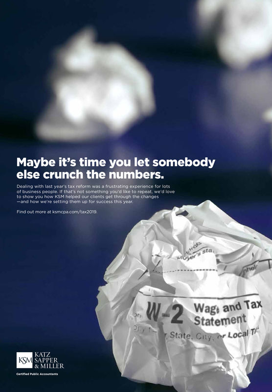 Maybe it's time you let somebodyelse crunch the numbers.Dealing with last year's tax reform was a frustrating experience for lotsof business people. If that's not something you'd like to repeat, we'd loveto show you how KSM helped our clients get through the changes-and how we're setting them up for success this yearFind out more at ksmcpa.com/tax2019.sta,Wag and TaxStatementState. CityLocalKATZSAPPER& MILLERKSMCertified Public Accountants Maybe it's time you let somebody else crunch the numbers. Dealing with last year's tax reform was a frustrating experience for lots of business people. If that's not something you'd like to repeat, we'd love to show you how KSM helped our clients get through the changes -and how we're setting them up for success this year Find out more at ksmcpa.com/tax2019. sta, Wag and Tax Statement State. City Local KATZ SAPPER & MILLER KSM Certified Public Accountants